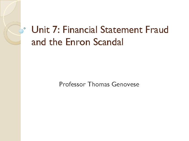 Unit 7: Financial Statement Fraud and the Enron Scandal Professor Thomas Genovese