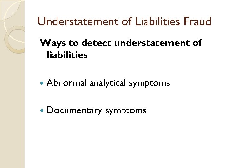 Understatement of Liabilities Fraud Ways to detect understatement of liabilities Abnormal analytical symptoms Documentary
