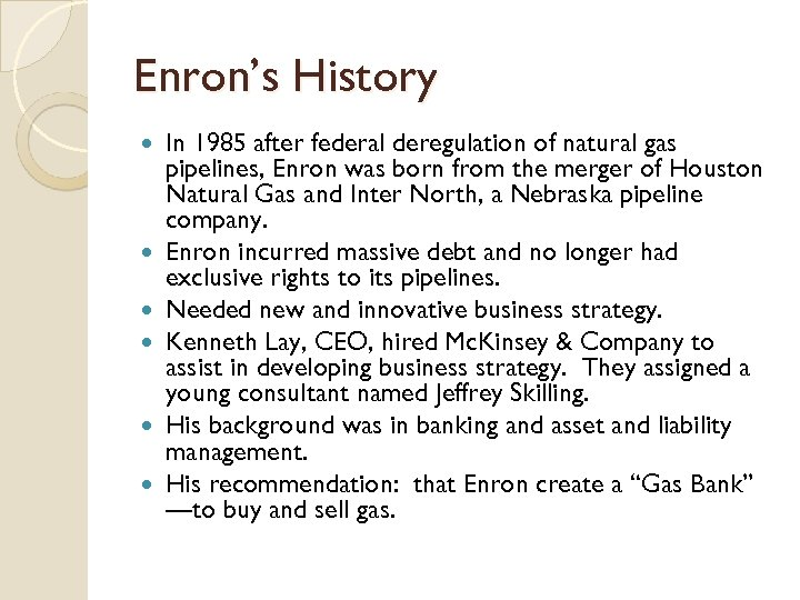 Enron's History In 1985 after federal deregulation of natural gas pipelines, Enron was born