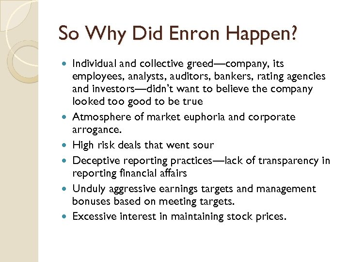 So Why Did Enron Happen? Individual and collective greed—company, its employees, analysts, auditors, bankers,