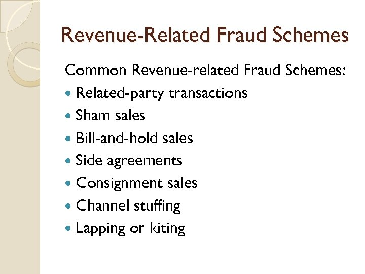 Revenue-Related Fraud Schemes Common Revenue-related Fraud Schemes: Related-party transactions Sham sales Bill-and-hold sales Side