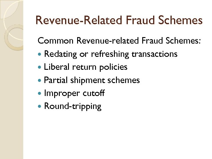 Revenue-Related Fraud Schemes Common Revenue-related Fraud Schemes: Redating or refreshing transactions Liberal return policies