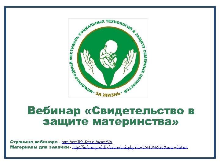 Вебинар «Свидетельство в защите материнства» Страница вебинара - http: //prolife-fest. ru/news/59/ Материалы для закачки