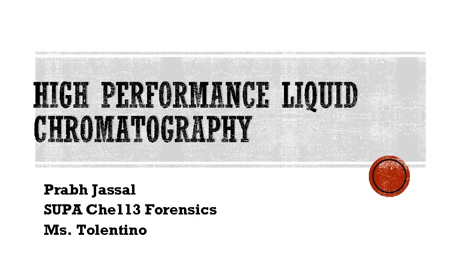 HIGH PERFORMANCE LIQUID CHROMATOGRAPHY Prabh Jassal SUPA Che 113 Forensics Ms. Tolentino