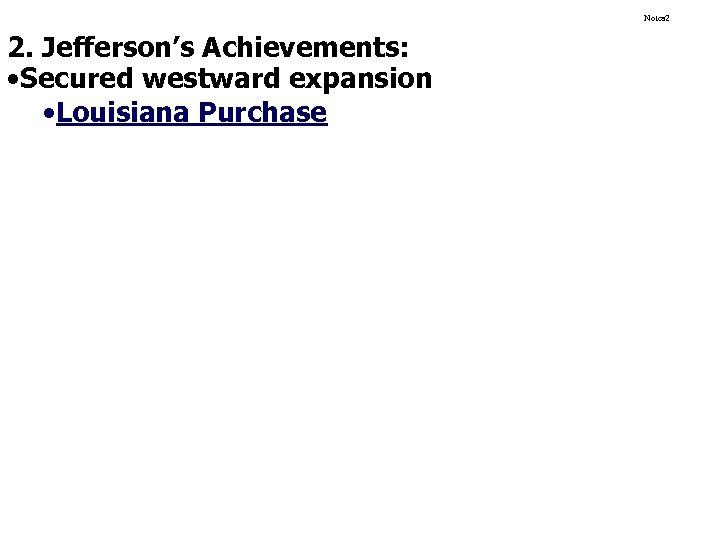 Notes 2 2. Jefferson's Achievements: • Secured westward expansion • Louisiana Purchase
