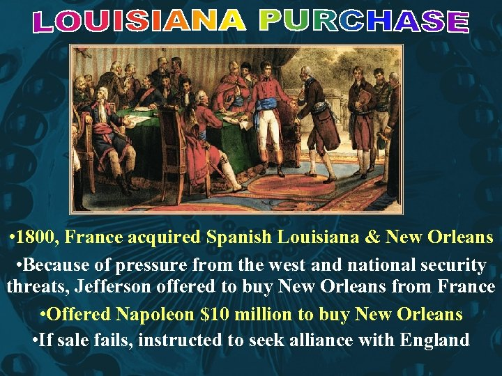 • 1800, France acquired Spanish Louisiana & New Orleans • Because of pressure