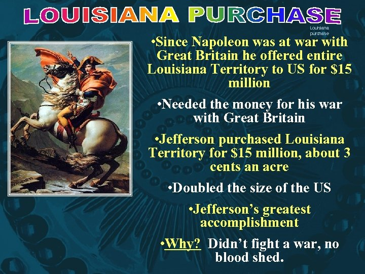 Louisiana purchase • Since Napoleon was at war with Great Britain he offered entire