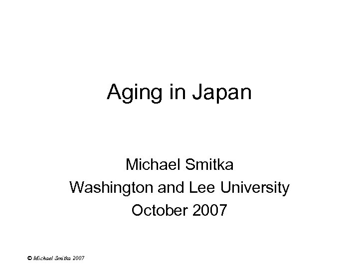 Aging in Japan Michael Smitka Washington and Lee University October 2007 © Michael Smitka