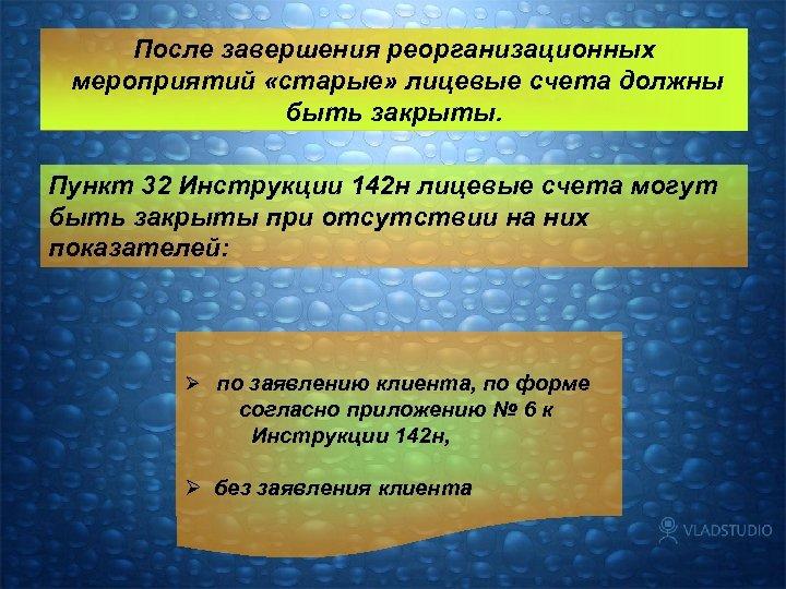 После завершения реорганизационных мероприятий «старые» лицевые счета должны быть закрыты. Пункт 32 Инструкции 142