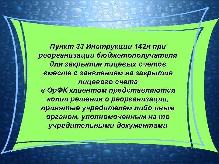 Пункт 33 Инструкции 142 н при реорганизации бюджетополучателя для закрытия лицевых счетов вместе с