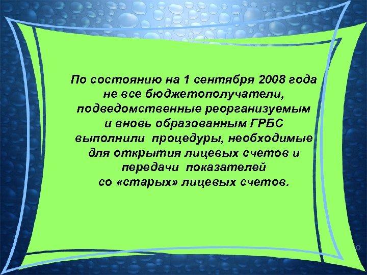 По состоянию на 1 сентября 2008 года не все бюджетополучатели, подведомственные реорганизуемым и вновь