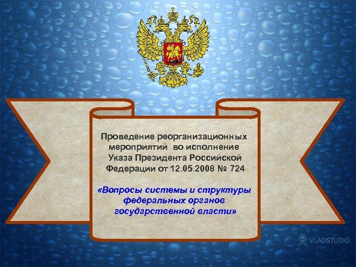 Проведение реорганизационных мероприятий во исполнение Указа Президента Российской Федерации от 12. 05. 2008 №