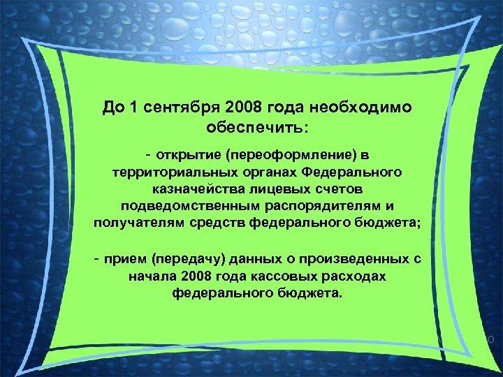 До 1 сентября 2008 года необходимо обеспечить: - открытие (переоформление) в территориальных органах Федерального