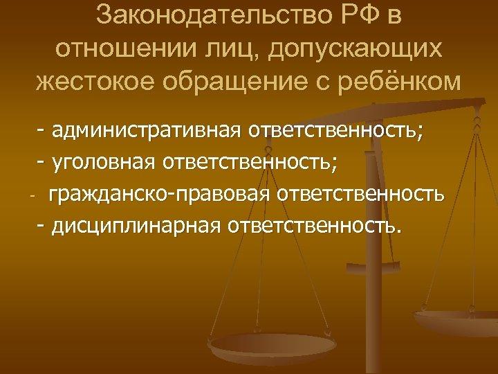 Законодательство РФ в отношении лиц, допускающих жестокое обращение с ребёнком - административная ответственность; -