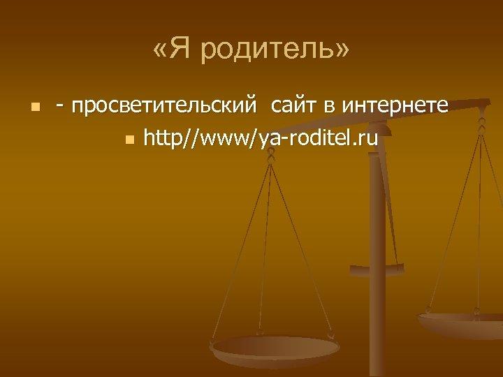 «Я родитель» n - просветительский сайт в интернете n http//www/ya-roditel. ru