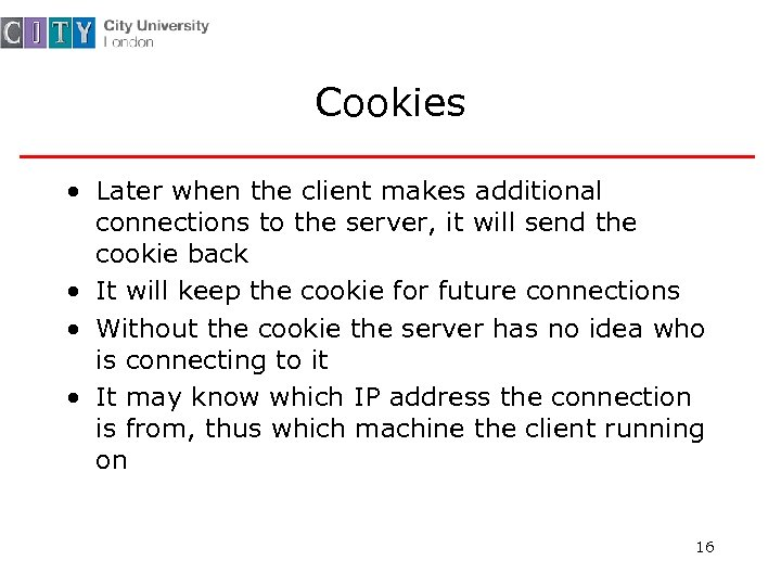 Cookies • Later when the client makes additional connections to the server, it will