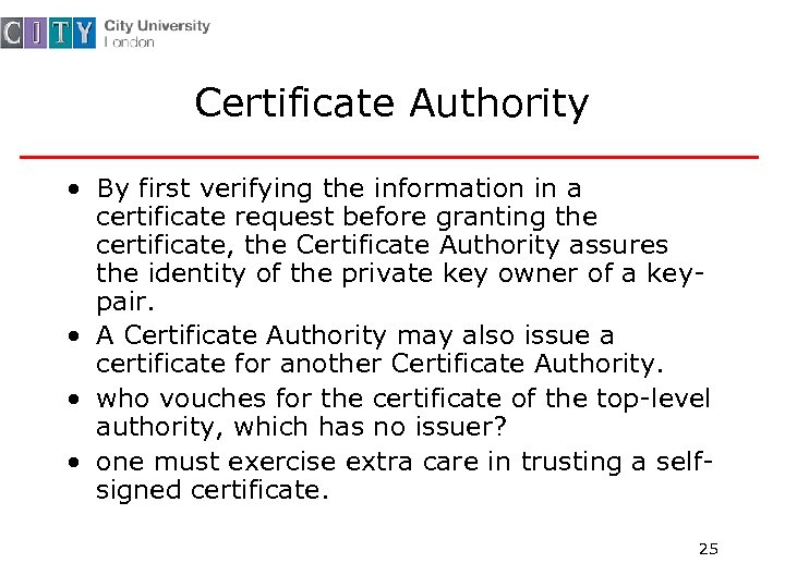 Certificate Authority • By first verifying the information in a certificate request before granting