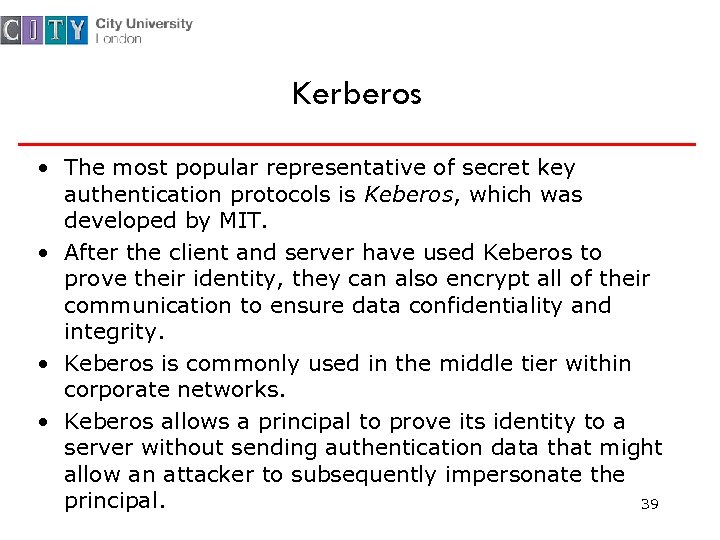 Kerberos • The most popular representative of secret key authentication protocols is Keberos, which