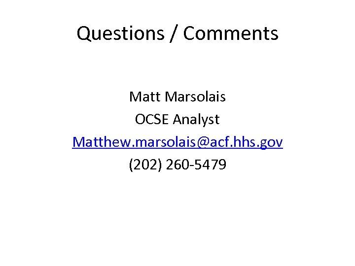 Questions / Comments Matt Marsolais OCSE Analyst Matthew. marsolais@acf. hhs. gov (202) 260 -5479