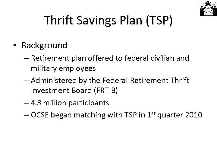 Thrift Savings Plan (TSP) • Background – Retirement plan offered to federal civilian and