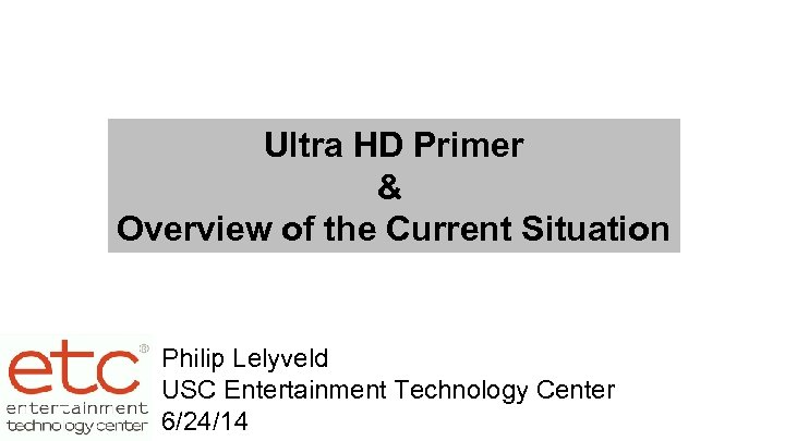 Ultra HD Primer & Overview of the Current Situation Philip Lelyveld USC Entertainment Technology