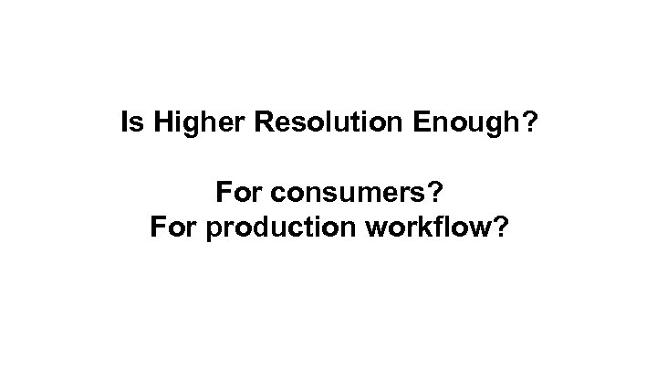 Is Higher Resolution Enough? For consumers? For production workflow?