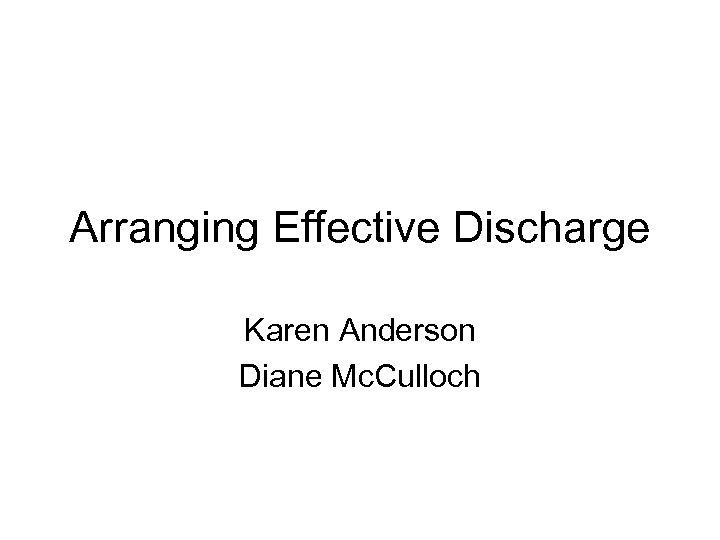 Arranging Effective Discharge Karen Anderson Diane Mc. Culloch
