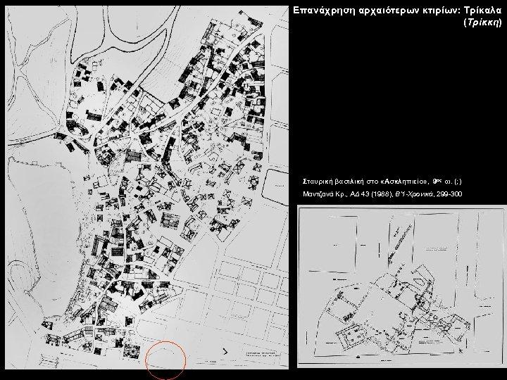 Επανάχρηση αρχαιότερων κτιρίων: Τρίκαλα (Τρίκκη) Σταυρική βασιλική στο «Ασκληπιείο» , 9ος αι. (; )