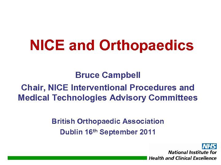 NICE and Orthopaedics Bruce Campbell Chair, NICE Interventional Procedures and Medical Technologies Advisory Committees