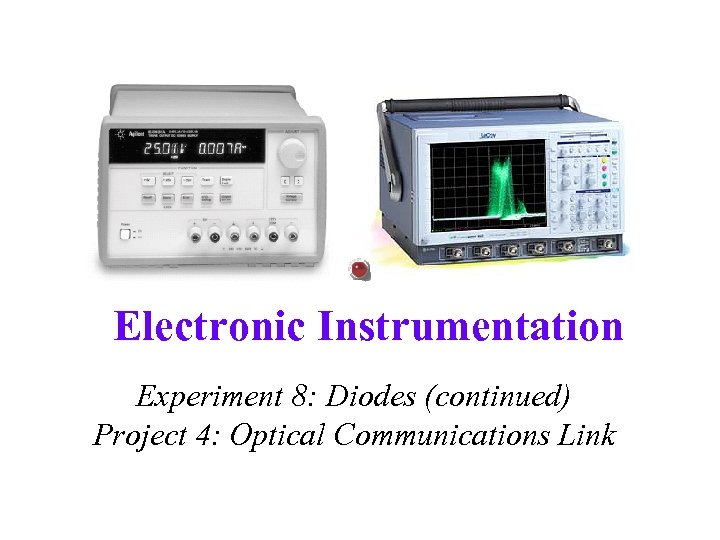 Electronic Instrumentation Experiment 8: Diodes (continued) Project 4: Optical Communications Link