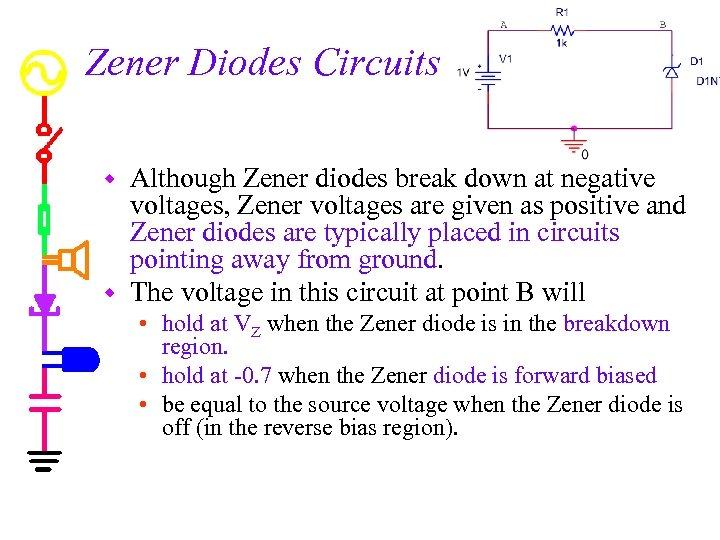 Zener Diodes Circuits Although Zener diodes break down at negative voltages, Zener voltages are