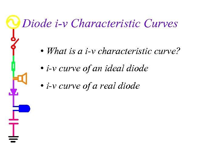 Diode i-v Characteristic Curves • What is a i-v characteristic curve? • i-v curve
