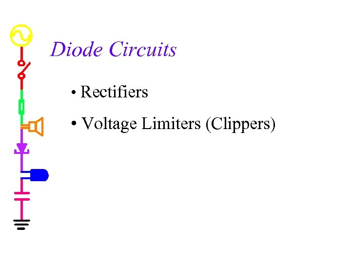 Diode Circuits • Rectifiers • Voltage Limiters (Clippers)