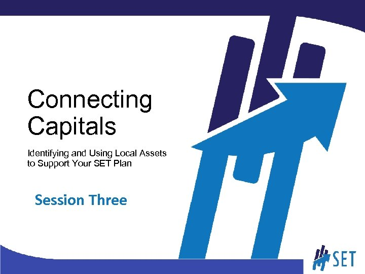 Connecting Capitals Identifying and Using Local Assets to Support Your SET Plan Session Three