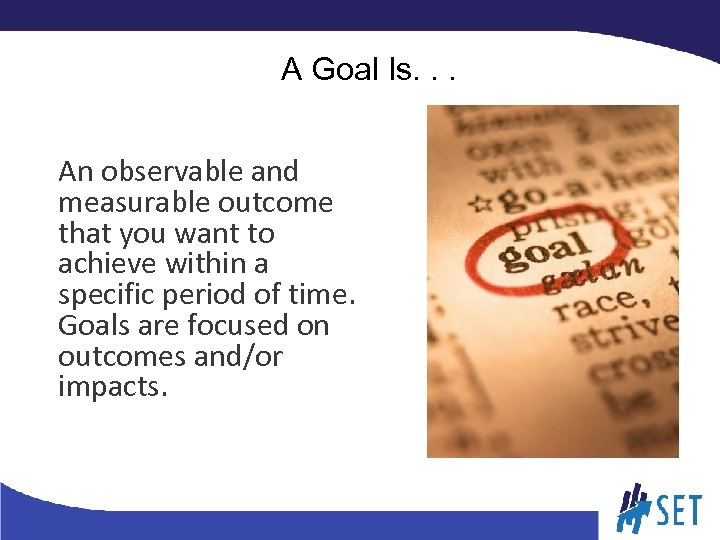 A Goal Is. . . An observable and measurable outcome that you want to