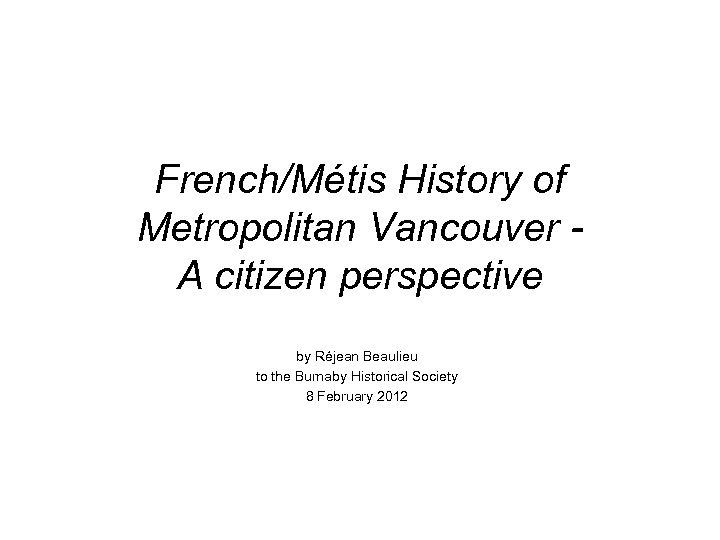 French/Métis History of Metropolitan Vancouver - A citizen perspective by Réjean Beaulieu to the