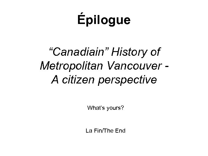 "Épilogue ""Canadiain"" History of Metropolitan Vancouver - A citizen perspective What's yours? La Fin/The"