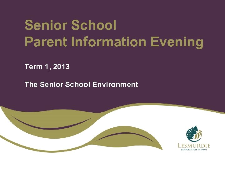 Senior School Parent Information Evening Term 1, 2013 The Senior School Environment