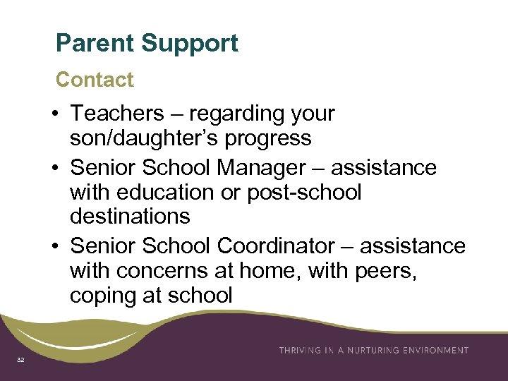 Parent Support Contact • Teachers – regarding your son/daughter's progress • Senior School Manager