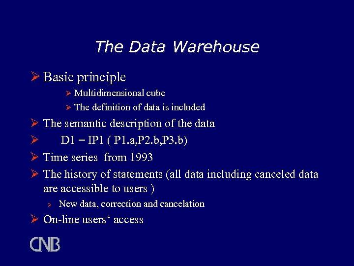 The Data Warehouse Ø Basic principle Multidimensional cube Ø The definition of data is