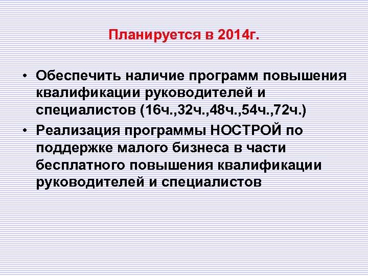 Планируется в 2014 г. • Обеспечить наличие программ повышения квалификации руководителей и специалистов (16