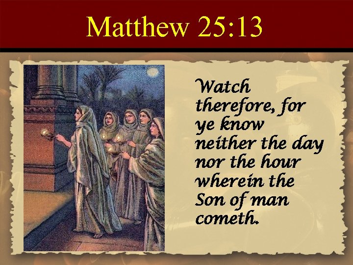 Matthew 25: 13 Watch therefore, for ye know neither the day nor the hour