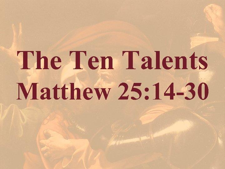 The Ten Talents Matthew 25: 14 -30