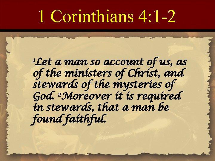 1 Corinthians 4: 1 -2 1 Let a man so account of us, as