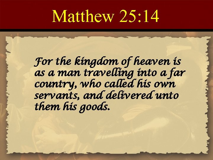 Matthew 25: 14 For the kingdom of heaven is as a man travelling into