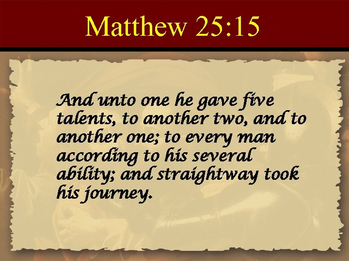 Matthew 25: 15 And unto one he gave five talents, to another two, and