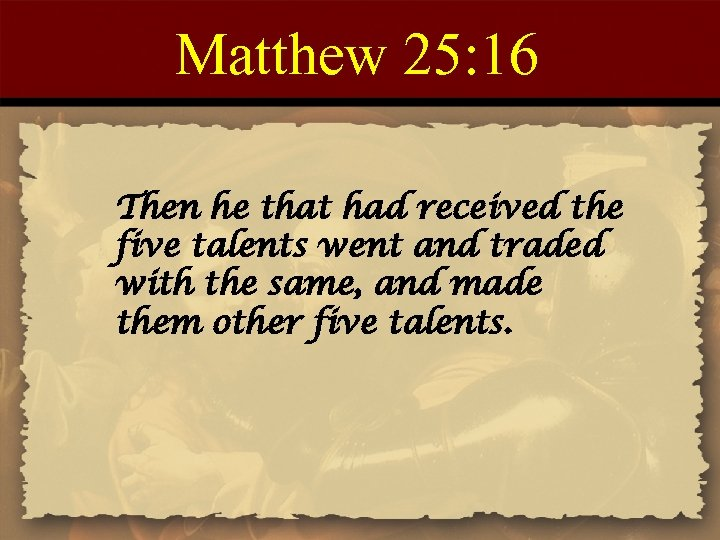 Matthew 25: 16 Then he that had received the five talents went and traded