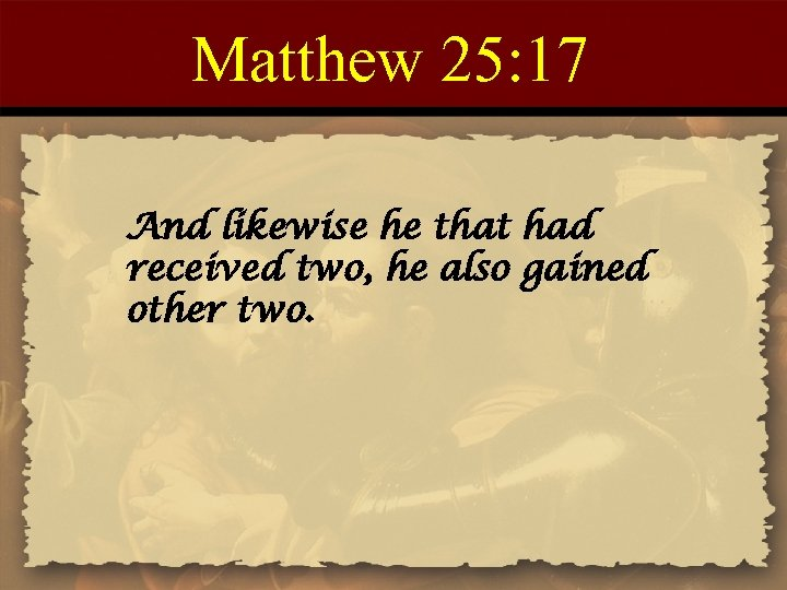 Matthew 25: 17 And likewise he that had received two, he also gained other