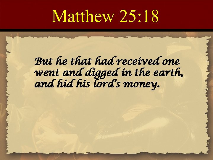 Matthew 25: 18 But he that had received one went and digged in the