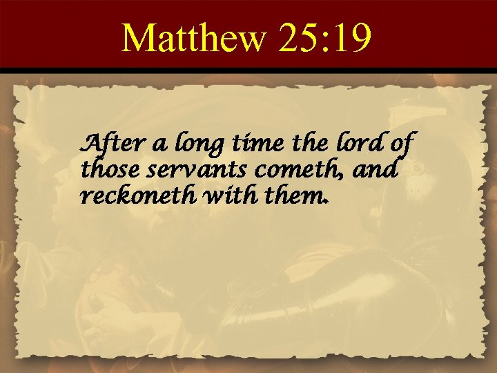 Matthew 25: 19 After a long time the lord of those servants cometh, and